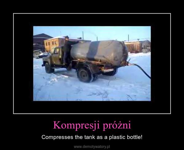 Kompresji próżni – Compresses the tank as a plastic bottle!