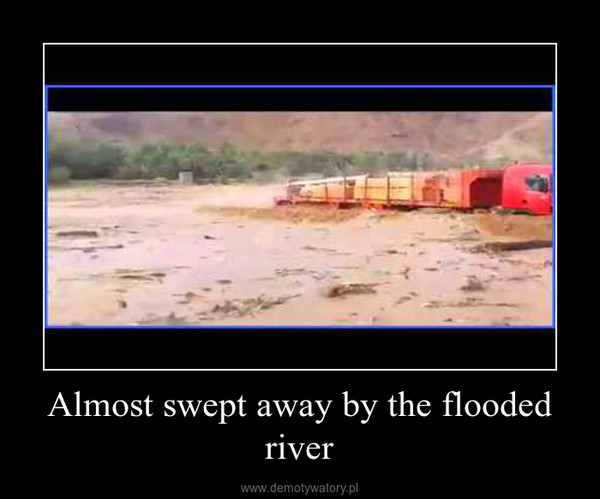 Almost swept away by the flooded river –