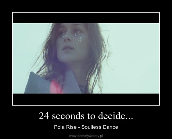24 seconds to decide... – Pola Rise - Soulless Dance