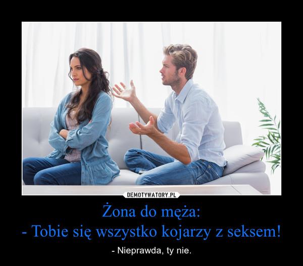 Żona do męża:- Tobie się wszystko kojarzy z seksem! – - Nieprawda, ty nie.