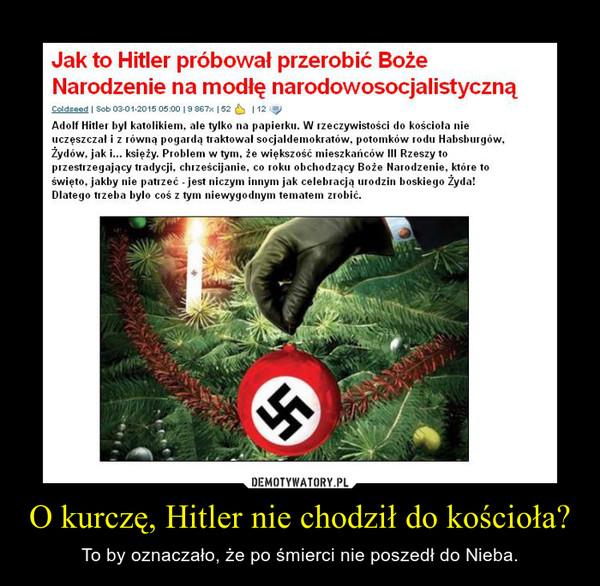 O kurczę, Hitler nie chodził do kościoła? – To by oznaczało, że po śmierci nie poszedł do Nieba.