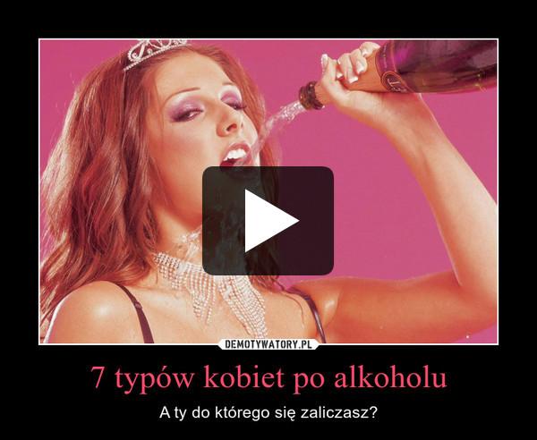 7 typów kobiet po alkoholu – A ty do którego się zaliczasz?