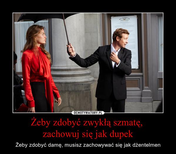 Żeby zdobyć zwykłą szmatę, zachowuj się jak dupek – Żeby zdobyć damę, musisz zachowywać się jak dżentelmen