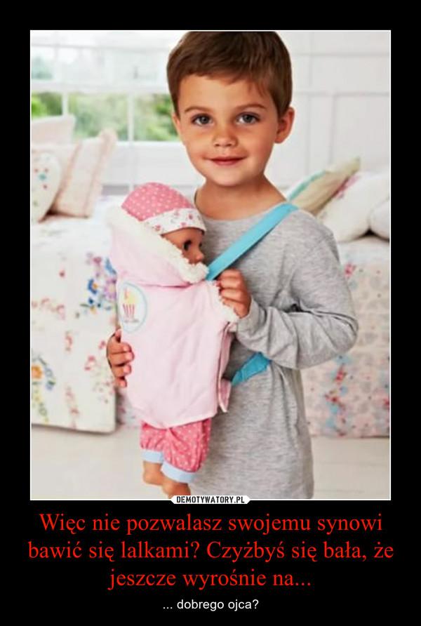 Więc nie pozwalasz swojemu synowi bawić się lalkami? Czyżbyś się bała, że jeszcze wyrośnie na... – ... dobrego ojca?