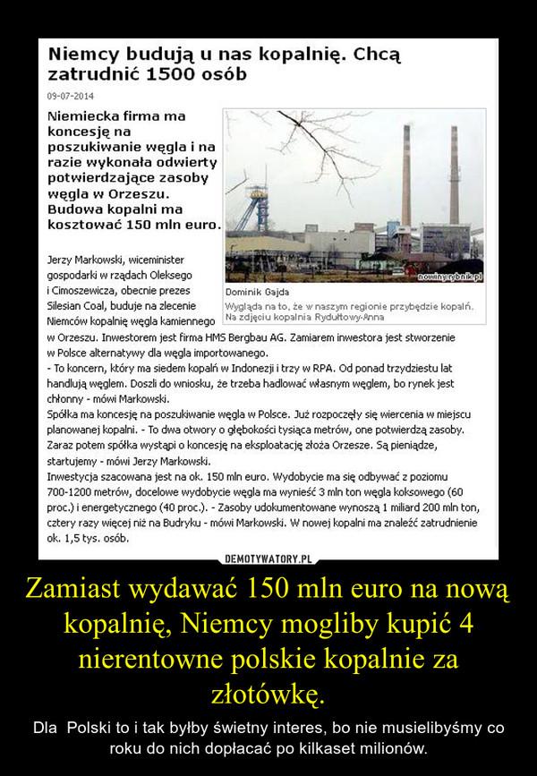 Zamiast wydawać 150 mln euro na nową kopalnię, Niemcy mogliby kupić 4 nierentowne polskie kopalnie za złotówkę. – Dla  Polski to i tak byłby świetny interes, bo nie musielibyśmy co roku do nich dopłacać po kilkaset milionów.