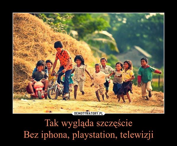 Tak wygląda szczęścieBez iphona, playstation, telewizji –