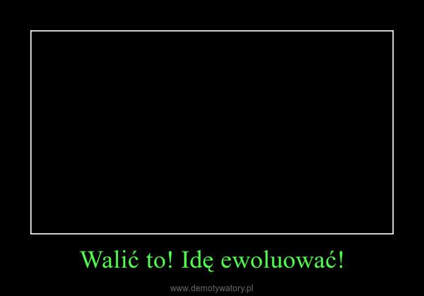 Walić to! Idę ewoluować! –