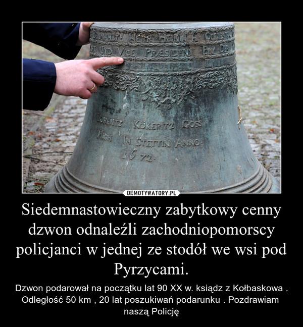 Siedemnastowieczny zabytkowy cenny dzwon odnaleźli zachodniopomorscy policjanci w jednej ze stodół we wsi pod Pyrzycami. – Dzwon podarował na początku lat 90 XX w. ksiądz z Kołbaskowa . Odległość 50 km , 20 lat poszukiwań podarunku . Pozdrawiam  naszą Policję