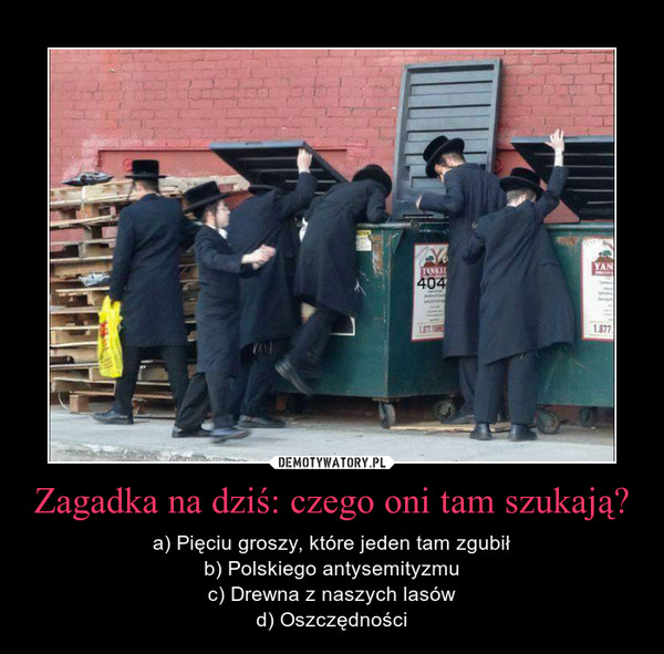 Zagadka na dziś: czego oni tam szukają? – a) Pięciu groszy, które jeden tam zgubiłb) Polskiego antysemityzmuc) Drewna z naszych lasówd) Oszczędności