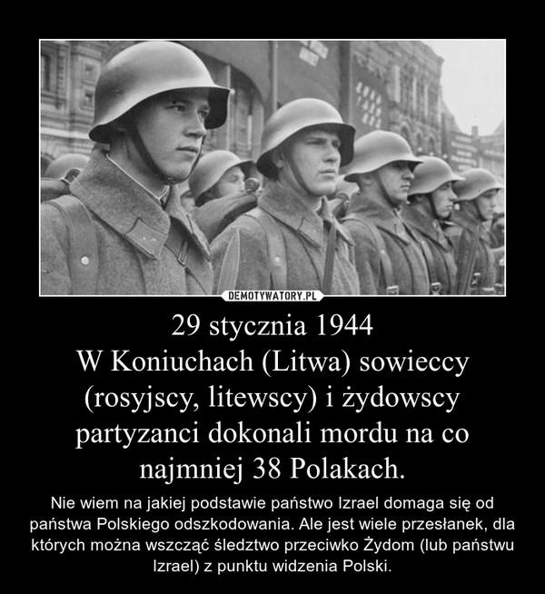 29 stycznia 1944W Koniuchach (Litwa) sowieccy (rosyjscy, litewscy) i żydowscy partyzanci dokonali mordu na co najmniej 38 Polakach. – Nie wiem na jakiej podstawie państwo Izrael domaga się od państwa Polskiego odszkodowania. Ale jest wiele przesłanek, dla których można wszcząć śledztwo przeciwko Żydom (lub państwu Izrael) z punktu widzenia Polski.