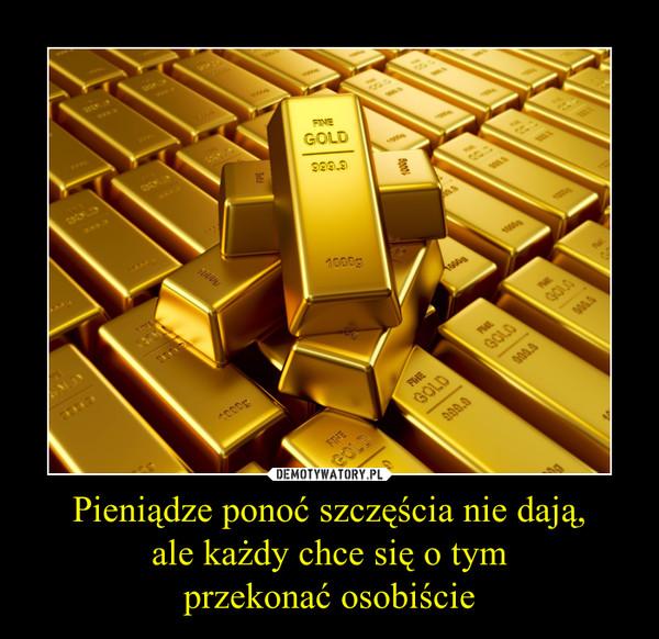 Pieniądze ponoć szczęścia nie dają,ale każdy chce się o tymprzekonać osobiście –