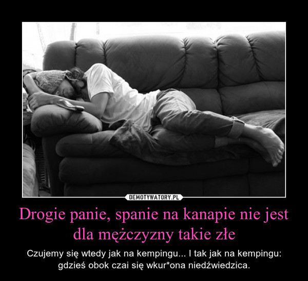 Drogie panie, spanie na kanapie nie jest dla mężczyzny takie złe – Czujemy się wtedy jak na kempingu... I tak jak na kempingu: gdzieś obok czai się wkur*ona niedźwiedzica.