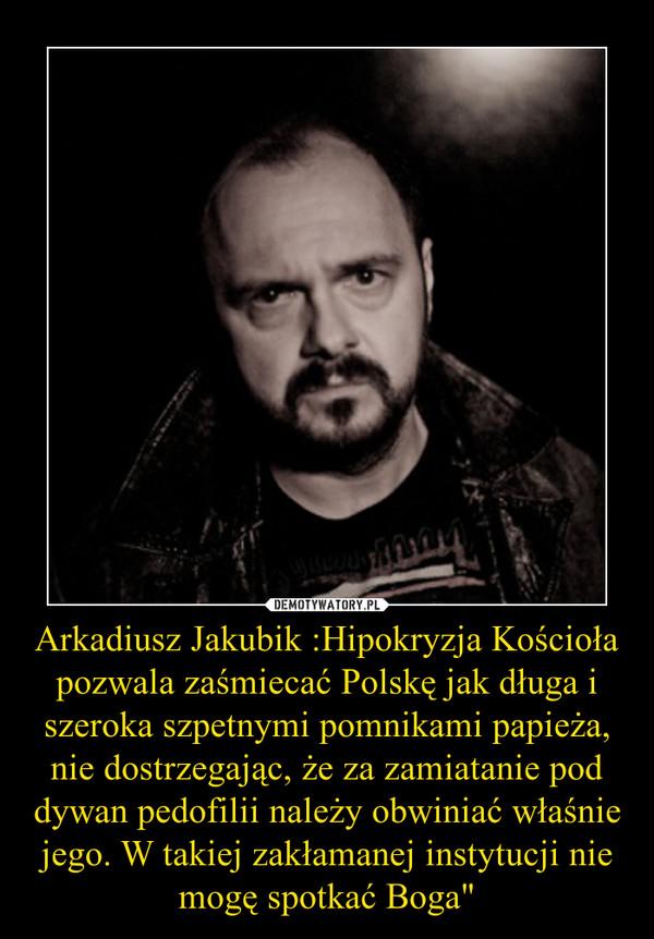 Arkadiusz Jakubik :Hipokryzja Kościoła pozwala zaśmiecać Polskę jak długa i szeroka szpetnymi pomnikami papieża, nie dostrzegając, że za zamiatanie pod dywan pedofilii należy obwiniać właśnie jego. W takiej zakłamanej instytucji nie mogę spotkać Boga&quot –