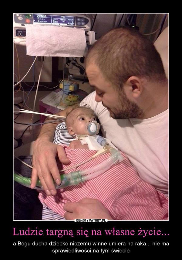 Ludzie targną się na własne życie... – a Bogu ducha dziecko niczemu winne umiera na raka... nie ma sprawiedliwości na tym świecie