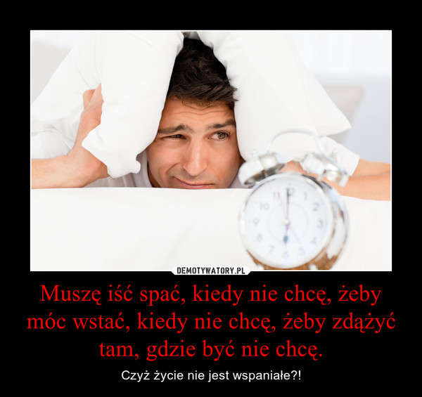 Muszę iść spać, kiedy nie chcę, żeby móc wstać, kiedy nie chcę, żeby zdążyć tam, gdzie być nie chcę. – Czyż życie nie jest wspaniałe?!