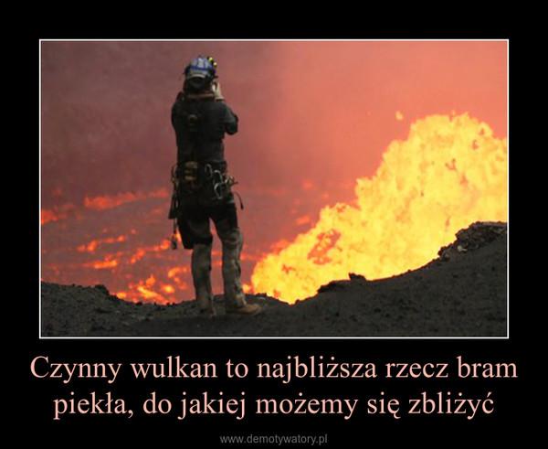 Czynny wulkan to najbliższa rzecz bram piekła, do jakiej możemy się zbliżyć –