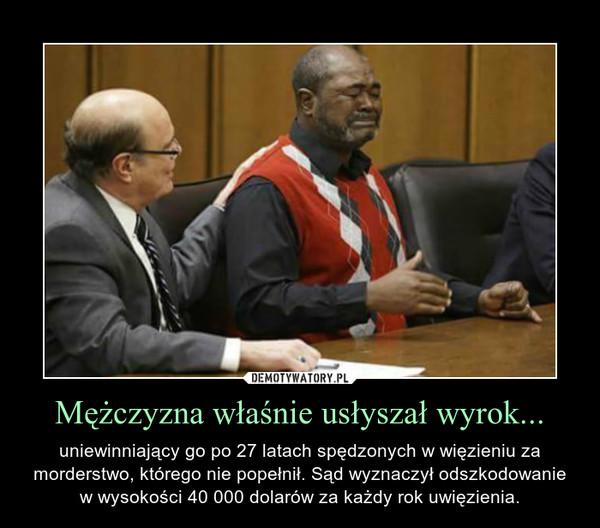 Mężczyzna właśnie usłyszał wyrok... – uniewinniający go po 27 latach spędzonych w więzieniu za morderstwo, którego nie popełnił. Sąd wyznaczył odszkodowanie w wysokości 40 000 dolarów za każdy rok uwięzienia.