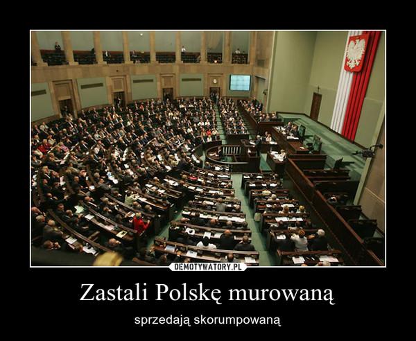 Zastali Polskę murowaną – sprzedają skorumpowaną
