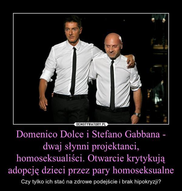 Domenico Dolce i Stefano Gabbana - dwaj słynni projektanci, homoseksualiści. Otwarcie krytykują adopcję dzieci przez pary homoseksualne – Czy tylko ich stać na zdrowe podejście i brak hipokryzji?