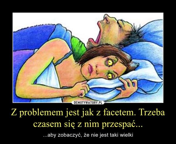 Z problemem jest jak z facetem. Trzeba czasem się z nim przespać... – ...aby zobaczyć, że nie jest taki wielki