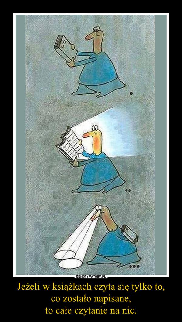 Jeżeli w książkach czyta się tylko to,co zostało napisane,to całe czytanie na nic. –