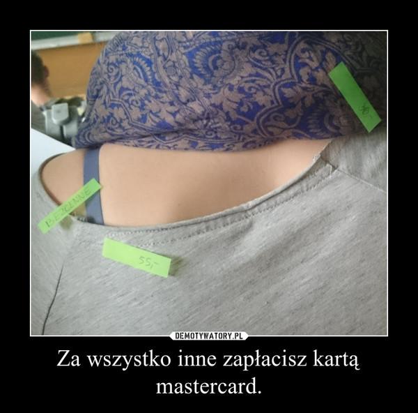 Za wszystko inne zapłacisz kartą mastercard. –