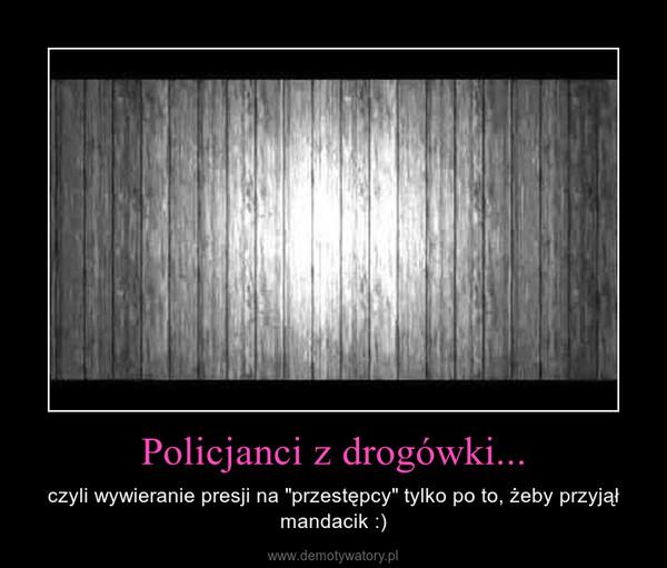 """Policjanci z drogówki... – czyli wywieranie presji na """"przestępcy"""" tylko po to, żeby przyjął mandacik :)"""