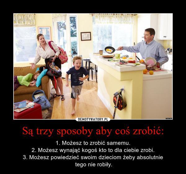 Są trzy sposoby aby coś zrobić: – 1. Możesz to zrobić samemu.2. Możesz wynająć kogoś kto to dla ciebie zrobi.3. Możesz powiedzieć swoim dzieciom żeby absolutnie tego nie robiły.