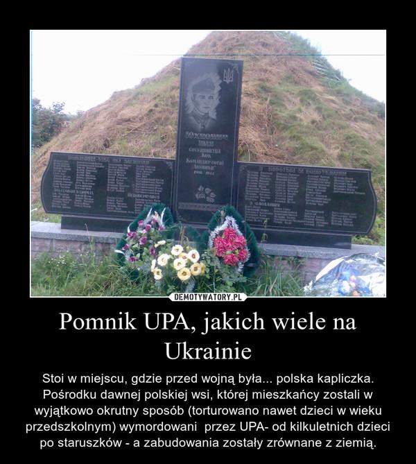 Pomnik UPA, jakich wiele na Ukrainie – Stoi w miejscu, gdzie przed wojną była... polska kapliczka. Pośrodku dawnej polskiej wsi, której mieszkańcy zostali w wyjątkowo okrutny sposób (torturowano nawet dzieci w wieku przedszkolnym) wymordowani  przez UPA- od kilkuletnich dzieci po staruszków - a zabudowania zostały zrównane z ziemią.