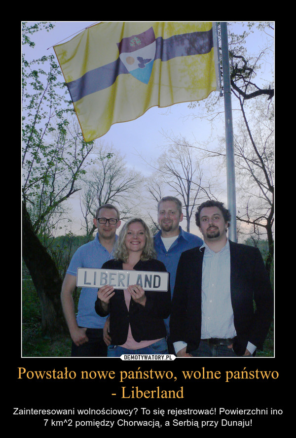 Powstało nowe państwo, wolne państwo - Liberland – Zainteresowani wolnościowcy? To się rejestrować! Powierzchni ino 7 km^2 pomiędzy Chorwacją, a Serbią przy Dunaju!