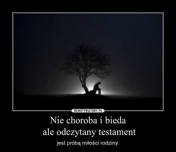 Nie choroba i bieda ale odczytany testament – jest próbą miłości rodziny.