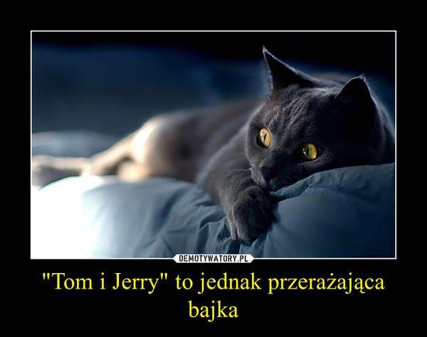 """""""Tom i Jerry"""" to jednak przerażająca bajka –"""