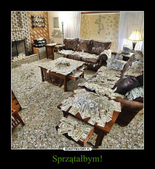 Sprzątałbym! –