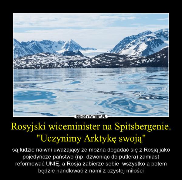"""Rosyjski wiceminister na Spitsbergenie. """"Uczynimy Arktykę swoją"""" – są ludzie naiwni uważający że można dogadać się z Rosją jako pojedyńcze państwo (np. dzwoniąc do putlera) zamiast reformować UNIĘ, a Rosja zabierze sobie  wszystko a potem będzie handlować z nami z czystej miłości"""
