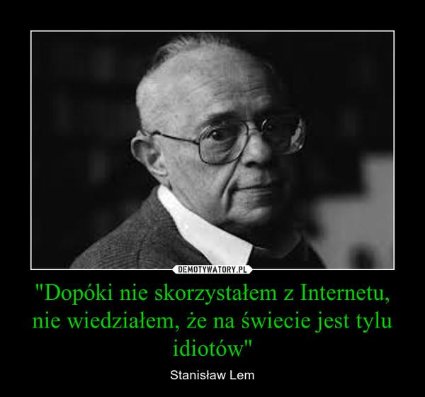 """""""Dopóki nie skorzystałem z Internetu, nie wiedziałem, że na świecie jest tylu idiotów"""" – Stanisław Lem"""