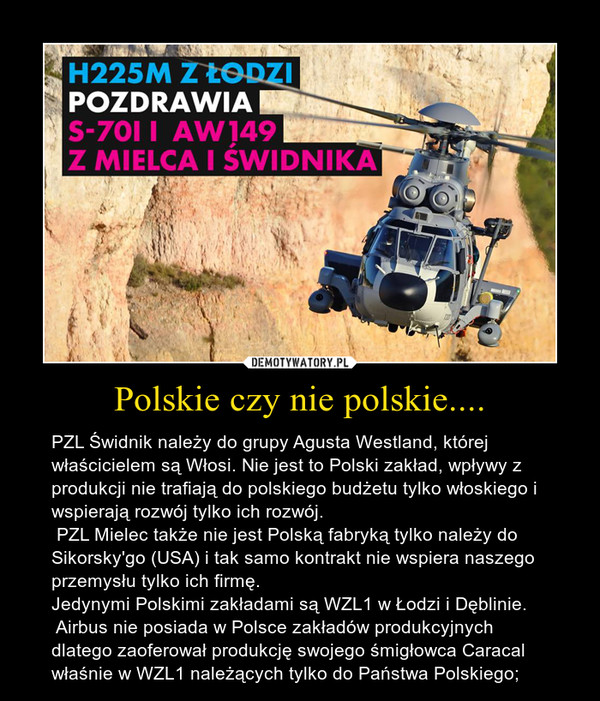 Polskie czy nie polskie.... – PZL Świdnik należy do grupy Agusta Westland, której właścicielem są Włosi. Nie jest to Polski zakład, wpływy z produkcji nie trafiają do polskiego budżetu tylko włoskiego i wspierają rozwój tylko ich rozwój.  PZL Mielec także nie jest Polską fabryką tylko należy do Sikorsky'go (USA) i tak samo kontrakt nie wspiera naszego przemysłu tylko ich firmę. Jedynymi Polskimi zakładami są WZL1 w Łodzi i Dęblinie.  Airbus nie posiada w Polsce zakładów produkcyjnych dlatego zaoferował produkcję swojego śmigłowca Caracal właśnie w WZL1 należących tylko do Państwa Polskiego;