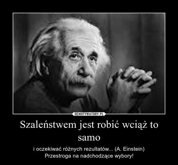 Szaleństwem jest robić wciąż to samo – i oczekiwać różnych rezultatów... (A. Einstein)Przestroga na nadchodzące wybory!