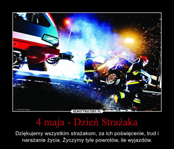 4 maja - Dzień Strażaka – Dziękujemy wszystkim strażakom, za ich poświęcenie, trud i narażanie życia. Życzymy tyle powrotów, ile wyjazdów.
