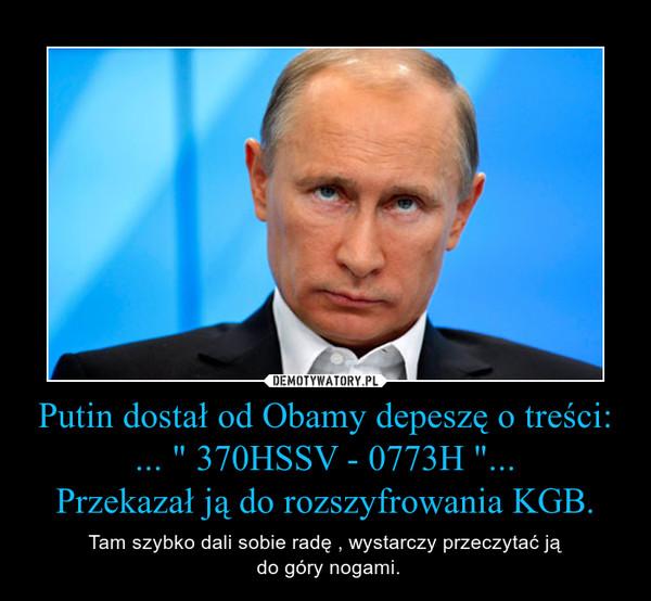 """Putin dostał od Obamy depeszę o treści:... """" 370HSSV - 0773H """"...Przekazał ją do rozszyfrowania KGB. – Tam szybko dali sobie radę , wystarczy przeczytać ją do góry nogami."""