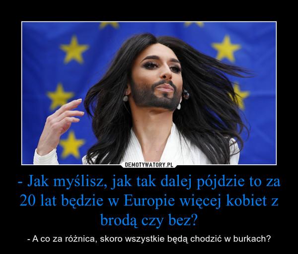- Jak myślisz, jak tak dalej pójdzie to za 20 lat będzie w Europie więcej kobiet z brodą czy bez? – - A co za różnica, skoro wszystkie będą chodzić w burkach?