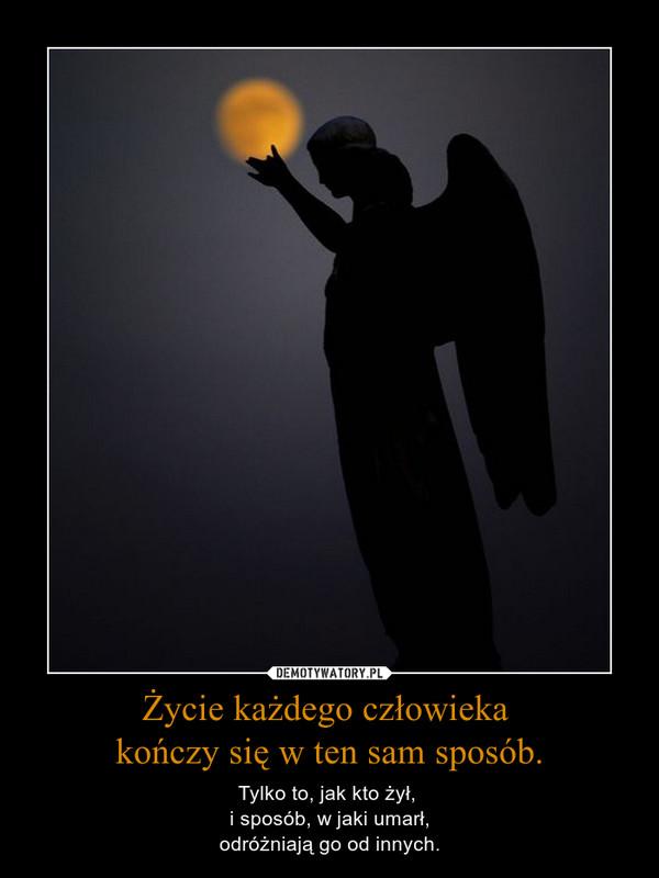 Życie każdego człowieka kończy się w ten sam sposób. – Tylko to, jak kto żył, i sposób, w jaki umarł,odróżniają go od innych.