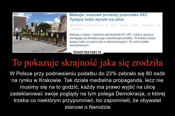 To pokazuje skrajność jaka się zrodziła – W Polsce przy podniesieniu podatku do 23% zebrało się 80 osób na rynku w Krakowie. Tak działa medialna propaganda, lecz nie musimy się na to godzić, każdy ma prawo wyjść na ulicę zadeklarować swoje poglądy na tym polega Demokracja, o której trzeba co niektórym przypomnieć, bo zapomnieli, że obywatel stanowi o Narodzie Malezja: masowe protesty przeciwko VAT. Tysiące ludzi wyszło na uliceMalezja z dniem 1 kwietnia wprowadziła 6% VAT. Liderzy opozycji domagają się likwidacji tego szkodliwego podatku. W Kuala Lumpur tysiące ludzi uczestniczyło w demonstracjach, 59 osób zostało aresztowanych.