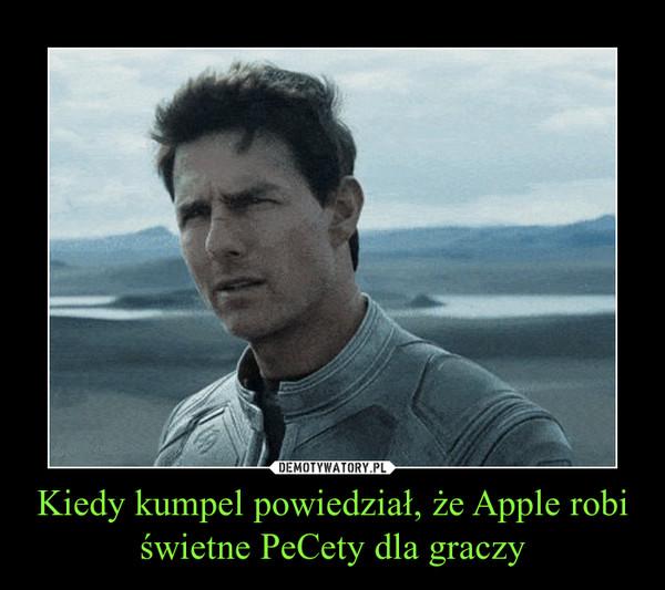 Kiedy kumpel powiedział, że Apple robi świetne PeCety dla graczy –