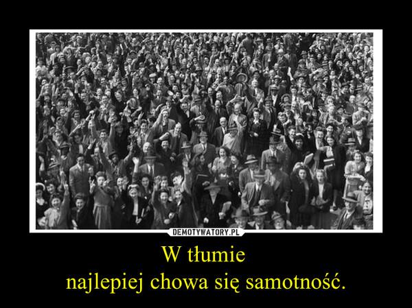 W tłumie najlepiej chowa się samotność. –