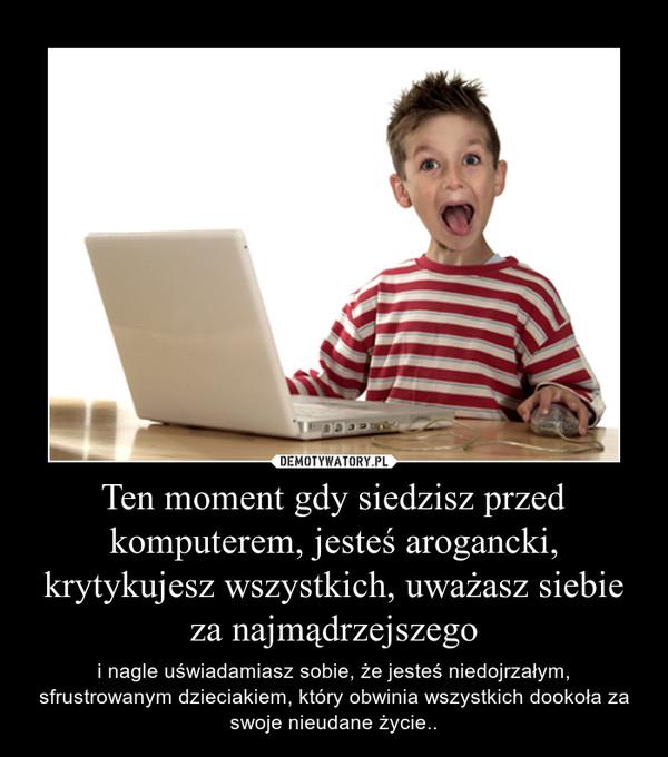 Ten moment gdy siedzisz przed komputerem, jesteś arogancki, krytykujesz wszystkich, uważasz siebie za najmądrzejszego – i nagle uświadamiasz sobie, że jesteś niedojrzałym, sfrustrowanym dzieciakiem, który obwinia wszystkich dookoła za swoje nieudane życie..
