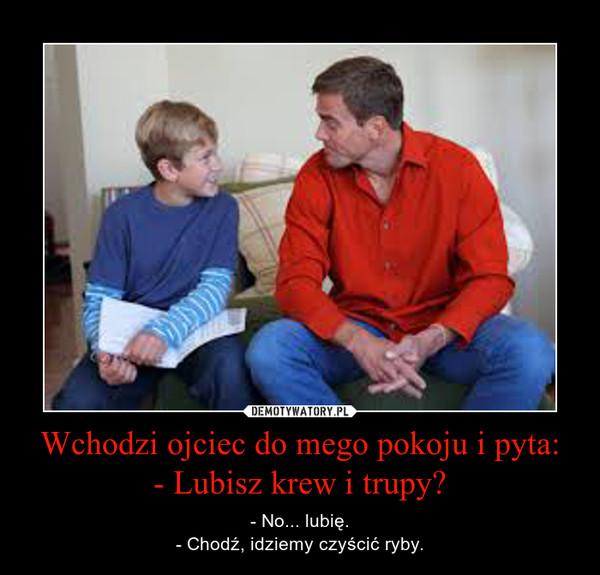 Wchodzi ojciec do mego pokoju i pyta:- Lubisz krew i trupy? – - No... lubię.- Chodź, idziemy czyścić ryby.