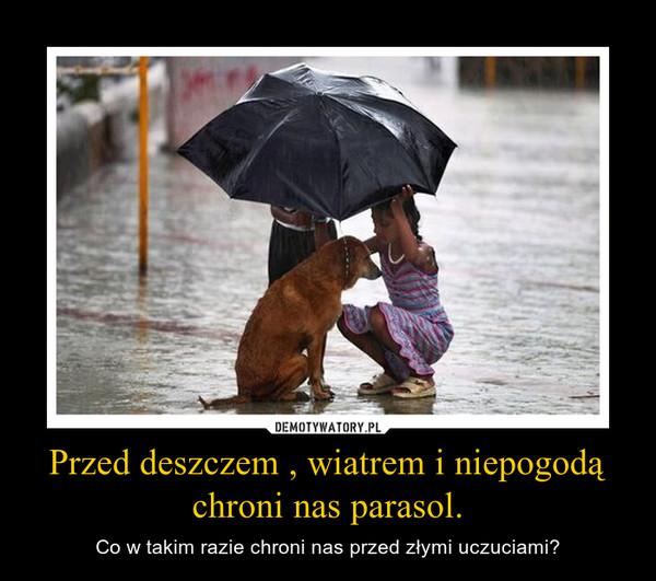 Przed deszczem , wiatrem i niepogodą chroni nas parasol. – Co w takim razie chroni nas przed złymi uczuciami?