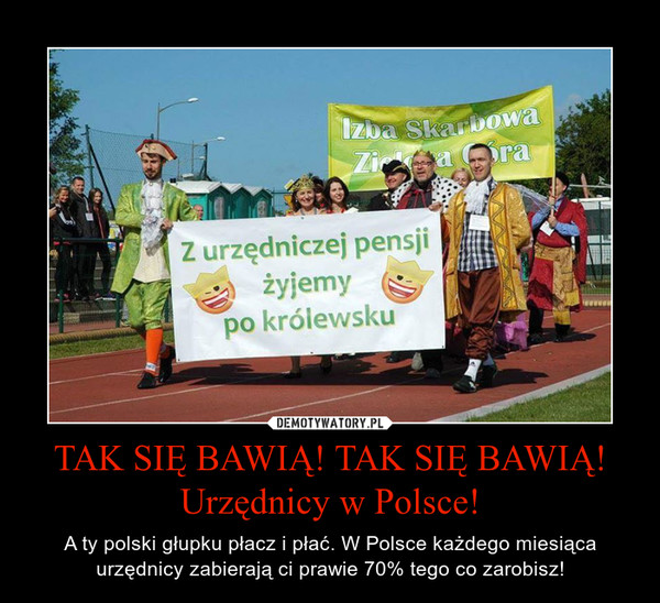 TAK SIĘ BAWIĄ! TAK SIĘ BAWIĄ! Urzędnicy w Polsce! – A ty polski głupku płacz i płać. W Polsce każdego miesiąca urzędnicy zabierają ci prawie 70% tego co zarobisz!