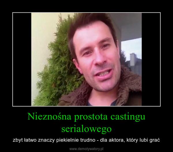 Nieznośna prostota castingu serialowego – zbyt łatwo znaczy piekielnie trudno - dla aktora, który lubi grać