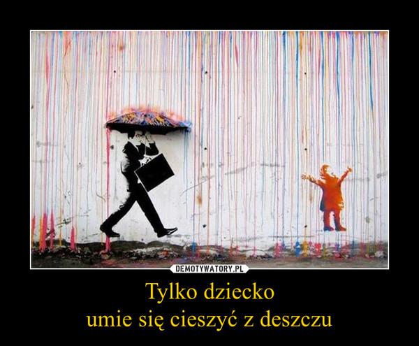 Tylko dzieckoumie się cieszyć z deszczu –